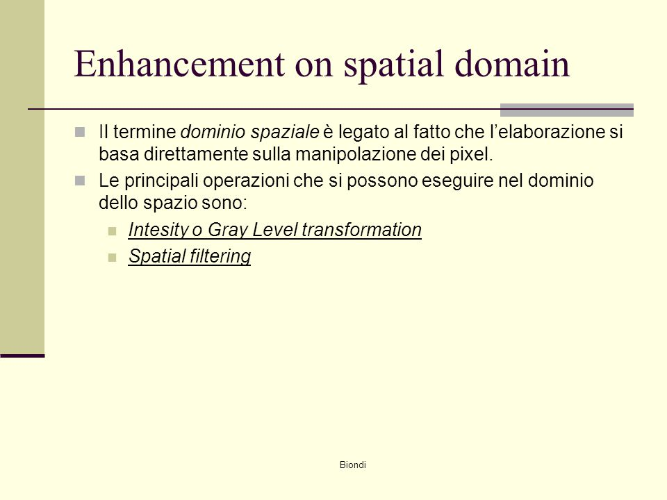 Biondi Enhancement on spatial domain Il termine dominio spaziale è legato al fatto che l'elaborazione si basa direttamente sulla manipolazione dei pix