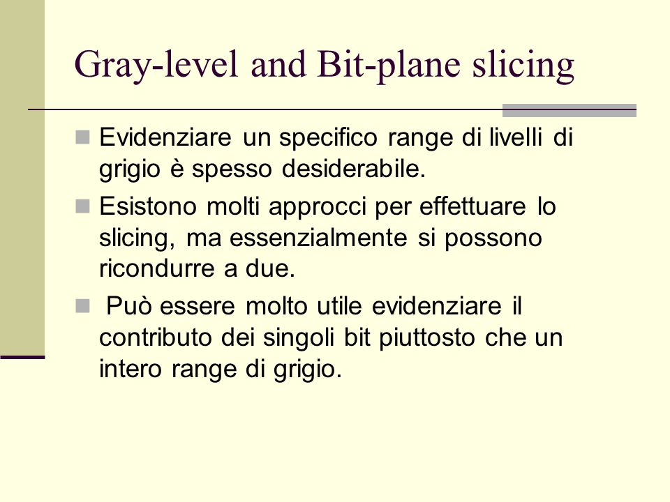 Gray-level and Bit-plane slicing Evidenziare un specifico range di livelli di grigio è spesso desiderabile.