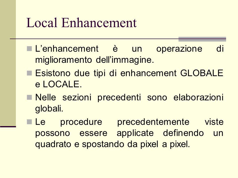 Local Enhancement L'enhancement è un operazione di miglioramento dell'immagine. Esistono due tipi di enhancement GLOBALE e LOCALE. Nelle sezioni prece