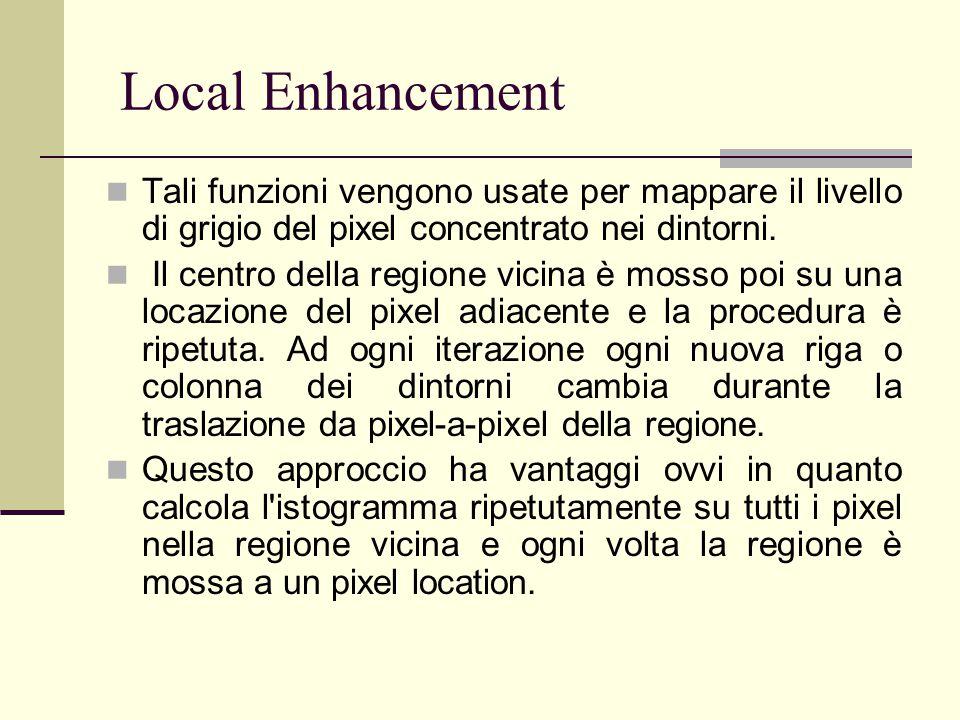 Local Enhancement Tali funzioni vengono usate per mappare il livello di grigio del pixel concentrato nei dintorni. Il centro della regione vicina è mo