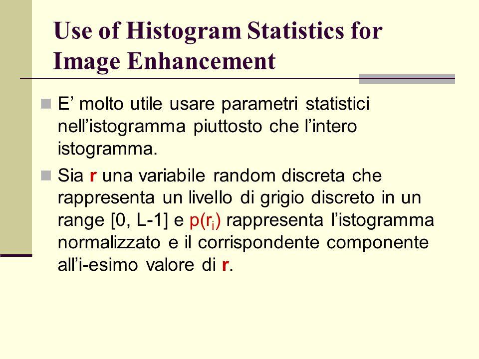 Use of Histogram Statistics for Image Enhancement E' molto utile usare parametri statistici nell'istogramma piuttosto che l'intero istogramma. Sia r u