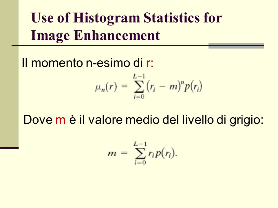 Use of Histogram Statistics for Image Enhancement Il momento n-esimo di r: Dove m è il valore medio del livello di grigio: