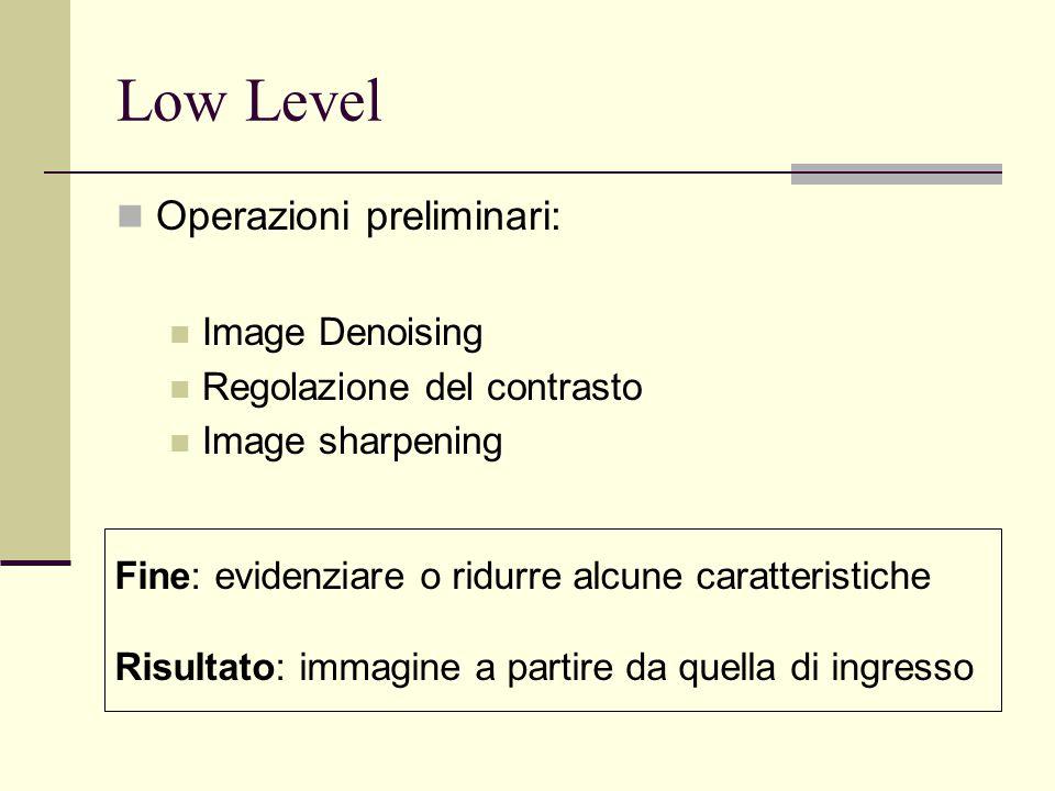 Low Level Operazioni preliminari: Image Denoising Regolazione del contrasto Image sharpening Fine: evidenziare o ridurre alcune caratteristiche Risult