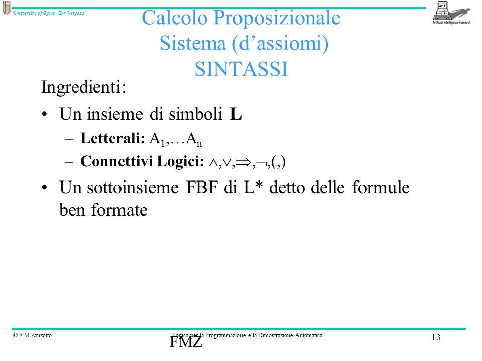 © F.M.ZanzottoLogica per la Programmazione e la Dimostrazione Automatica University of Rome Tor Vergata FMZ 13 Calcolo Proposizionale Sistema (d'assiomi) SINTASSI Ingredienti: Un insieme di simboli L –Letterali: A 1,…A n –Connettivi Logici: , , , ,(,) Un sottoinsieme FBF di L* detto delle formule ben formate