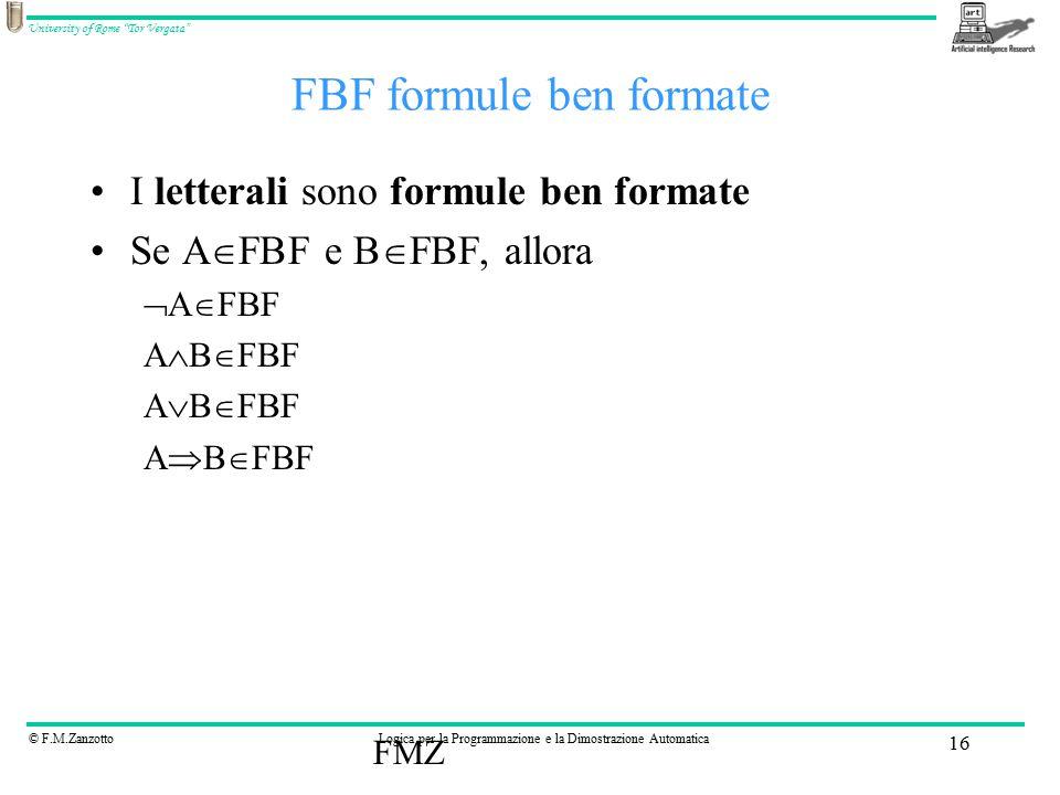 © F.M.ZanzottoLogica per la Programmazione e la Dimostrazione Automatica University of Rome Tor Vergata FMZ 16 FBF formule ben formate I letterali sono formule ben formate Se A  FBF e B  FBF, allora  A  FBF A  B  FBF A  B  FBF A  B  FBF