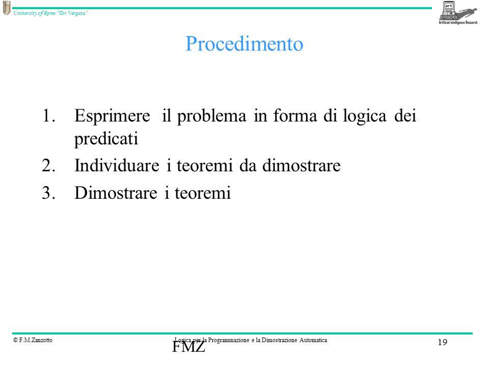 © F.M.ZanzottoLogica per la Programmazione e la Dimostrazione Automatica University of Rome Tor Vergata FMZ 19 Procedimento 1.Esprimere il problema in forma di logica dei predicati 2.Individuare i teoremi da dimostrare 3.Dimostrare i teoremi