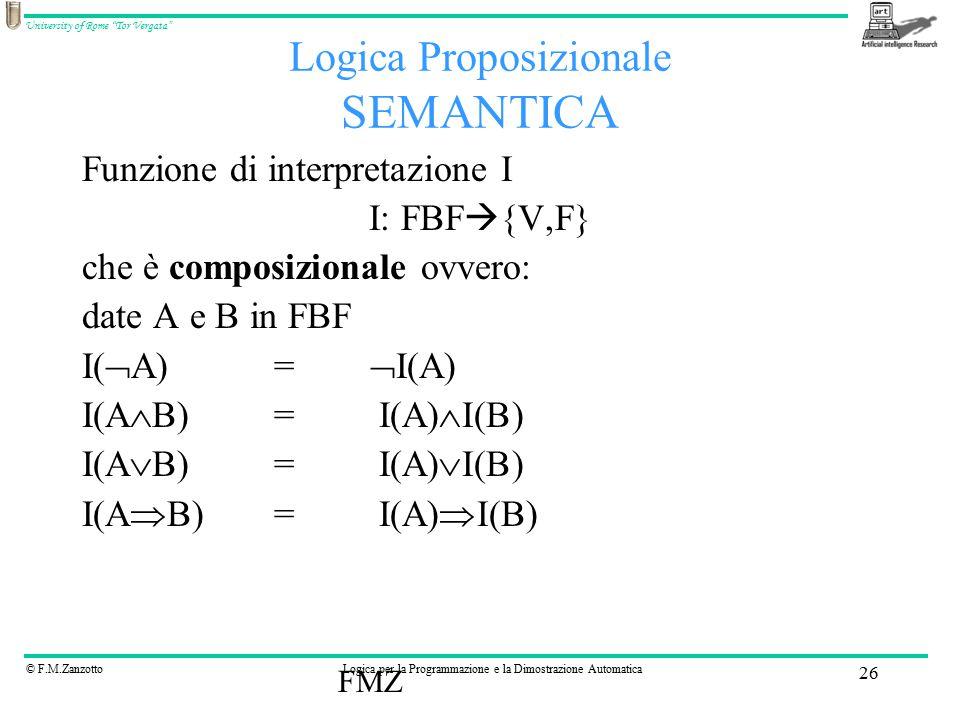 © F.M.ZanzottoLogica per la Programmazione e la Dimostrazione Automatica University of Rome Tor Vergata FMZ 26 Logica Proposizionale SEMANTICA Funzione di interpretazione I I: FBF  {V,F} che è composizionale ovvero: date A e B in FBF I(  A)=  I(A) I(A  B)= I(A)  I(B) I(A  B)= I(A)  I(B) I(A  B)= I(A)  I(B)