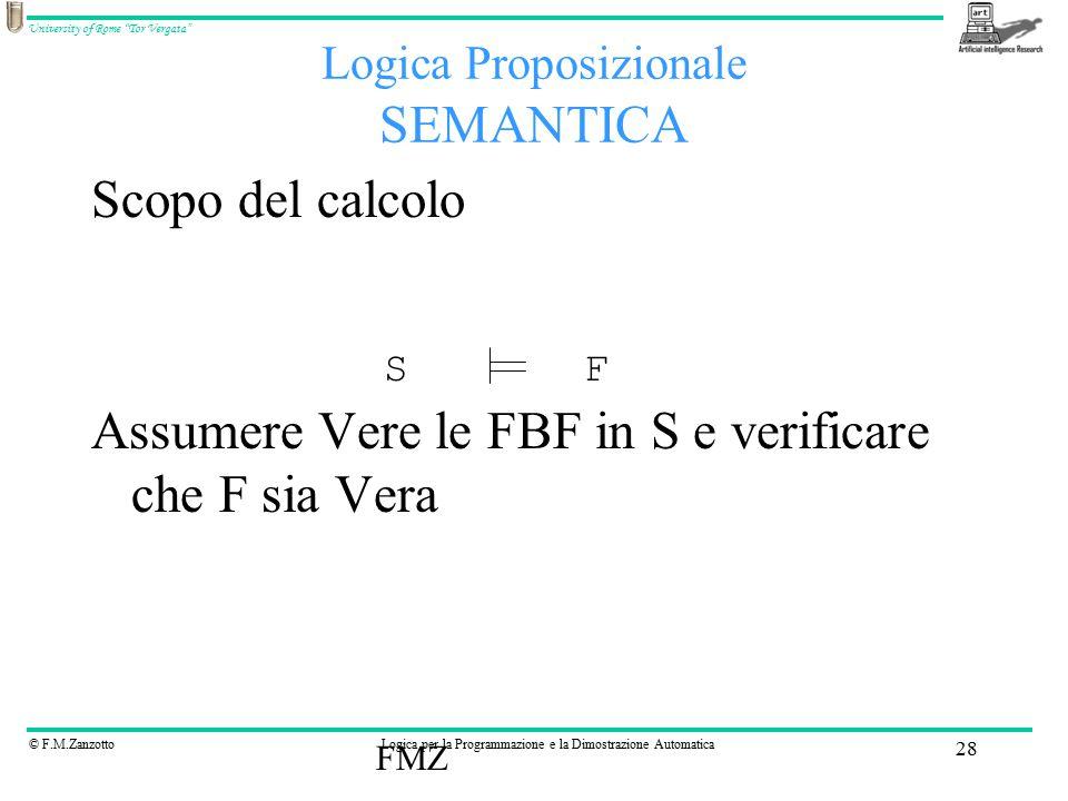 © F.M.ZanzottoLogica per la Programmazione e la Dimostrazione Automatica University of Rome Tor Vergata FMZ 28 Scopo del calcolo Assumere Vere le FBF in S e verificare che F sia Vera Logica Proposizionale SEMANTICA SF