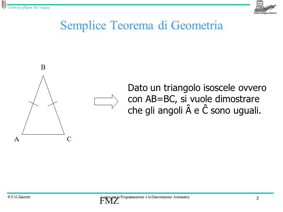 © F.M.ZanzottoLogica per la Programmazione e la Dimostrazione Automatica University of Rome Tor Vergata FMZ 3 Semplice Teorema di Geometria AC B Dato un triangolo isoscele ovvero con AB=BC, si vuole dimostrare che gli angoli e Ĉ sono uguali.
