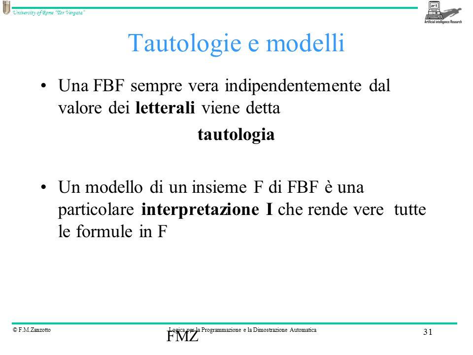 © F.M.ZanzottoLogica per la Programmazione e la Dimostrazione Automatica University of Rome Tor Vergata FMZ 31 Tautologie e modelli Una FBF sempre vera indipendentemente dal valore dei letterali viene detta tautologia Un modello di un insieme F di FBF è una particolare interpretazione I che rende vere tutte le formule in F