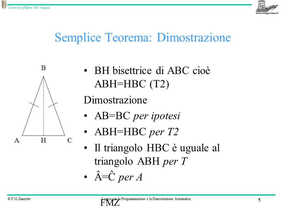 © F.M.ZanzottoLogica per la Programmazione e la Dimostrazione Automatica University of Rome Tor Vergata FMZ 5 Semplice Teorema: Dimostrazione BH bisettrice di ABC cioè ABH=HBC (T2) Dimostrazione AB=BC per ipotesi ABH=HBC per T2 Il triangolo HBC è uguale al triangolo ABH per T Â=Ĉ per A AC B H