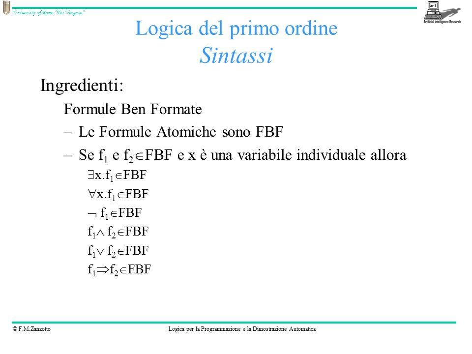 © F.M.ZanzottoLogica per la Programmazione e la Dimostrazione Automatica University of Rome Tor Vergata Logica del primo ordine Sintassi Ingredienti: Formule Ben Formate –Le Formule Atomiche sono FBF –Se f 1 e f 2  FBF e x è una variabile individuale allora  x.f 1  FBF  x.f 1  FBF  f 1  FBF f 1  f 2  FBF f 1  f 2  FBF f 1  f 2  FBF