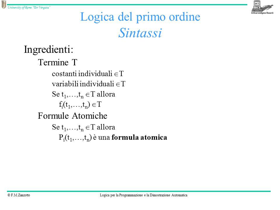 © F.M.ZanzottoLogica per la Programmazione e la Dimostrazione Automatica University of Rome Tor Vergata Logica del primo ordine Sintassi Ingredienti: Termine T costanti individuali  T variabili individuali  T Se t 1,…,t n  T allora f i (t 1,…,t n )  T Formule Atomiche Se t 1,…,t n  T allora P i (t 1,…,t n ) è una formula atomica