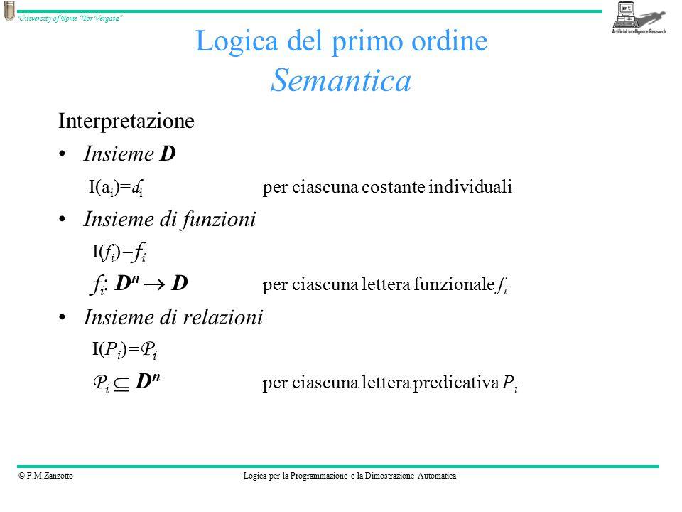 © F.M.ZanzottoLogica per la Programmazione e la Dimostrazione Automatica University of Rome Tor Vergata Logica del primo ordine Semantica Interpretazione Insieme D I(a i )= d i per ciascuna costante individuali Insieme di funzioni I(f i )= f i f i : D n  D per ciascuna lettera funzionale f i Insieme di relazioni I(P i )= P i P i  D n per ciascuna lettera predicativa P i