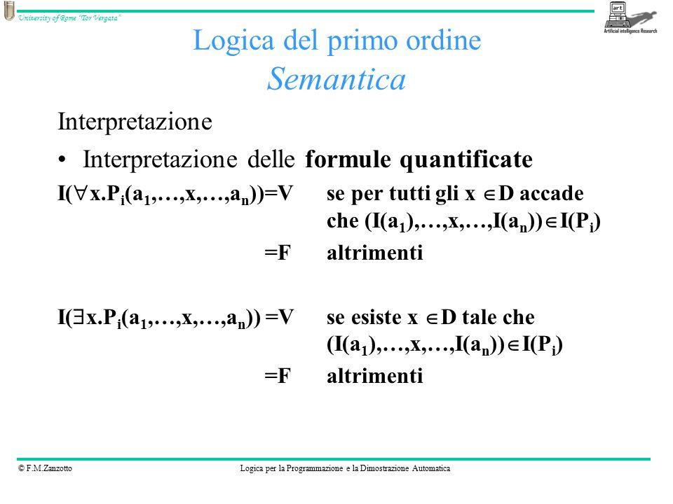 © F.M.ZanzottoLogica per la Programmazione e la Dimostrazione Automatica University of Rome Tor Vergata Logica del primo ordine Semantica Interpretazione Interpretazione delle formule quantificate I(  x.P i (a 1,…,x,…,a n ))=V se per tutti gli x  D accade che (I(a 1 ),…,x,…,I(a n ))  I(P i ) =F altrimenti I(  x.P i (a 1,…,x,…,a n )) =V se esiste x  D tale che (I(a 1 ),…,x,…,I(a n ))  I(P i ) =F altrimenti