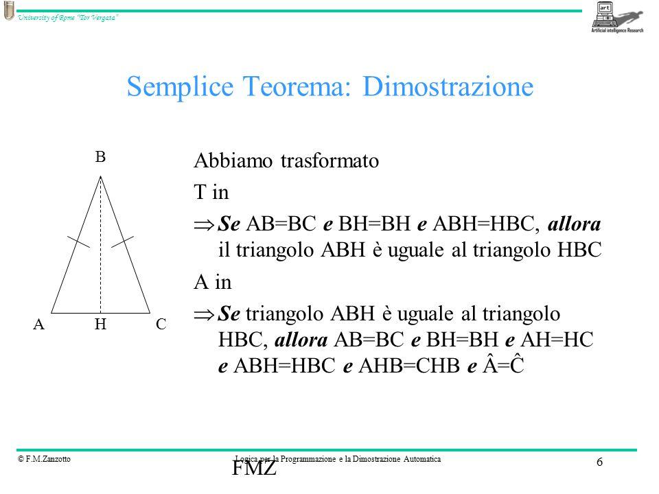 © F.M.ZanzottoLogica per la Programmazione e la Dimostrazione Automatica University of Rome Tor Vergata FMZ 6 Semplice Teorema: Dimostrazione Abbiamo trasformato T in  Se AB=BC e BH=BH e ABH=HBC, allora il triangolo ABH è uguale al triangolo HBC A in  Se triangolo ABH è uguale al triangolo HBC, allora AB=BC e BH=BH e AH=HC e ABH=HBC e AHB=CHB e Â=Ĉ AC B H