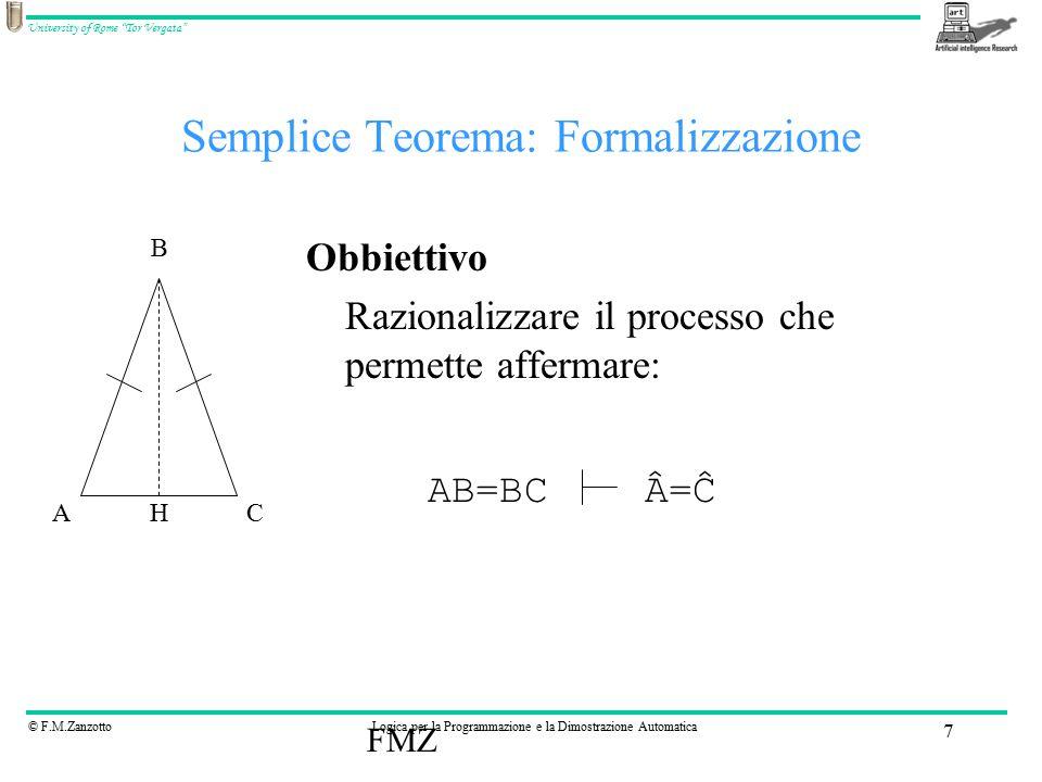 © F.M.ZanzottoLogica per la Programmazione e la Dimostrazione Automatica University of Rome Tor Vergata FMZ 7 Semplice Teorema: Formalizzazione Obbiettivo Razionalizzare il processo che permette affermare: AC B H AB=BCÂ=ĈÂ=Ĉ