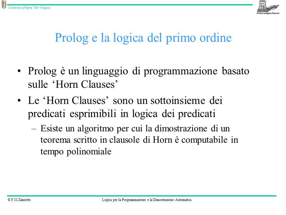 © F.M.ZanzottoLogica per la Programmazione e la Dimostrazione Automatica University of Rome Tor Vergata Prolog e la logica del primo ordine Prolog è un linguaggio di programmazione basato sulle 'Horn Clauses' Le 'Horn Clauses' sono un sottoinsieme dei predicati esprimibili in logica dei predicati –Esiste un algoritmo per cui la dimostrazione di un teorema scritto in clausole di Horn è computabile in tempo polinomiale