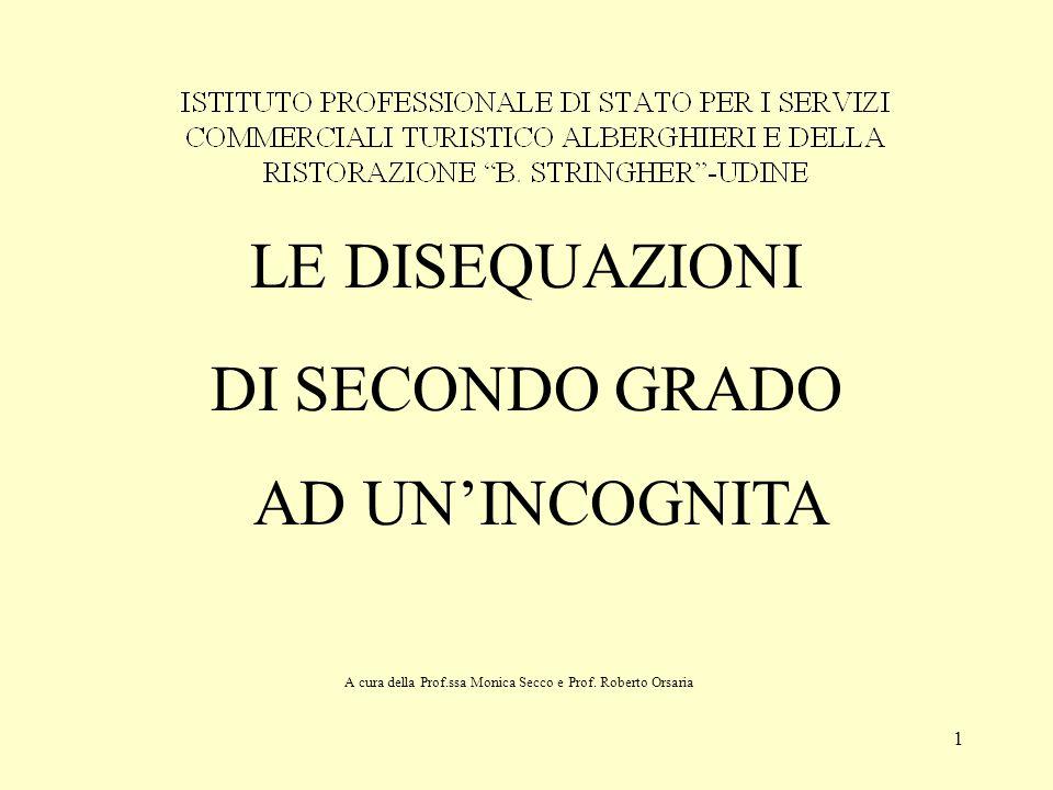 1 LE DISEQUAZIONI DI SECONDO GRADO AD UN'INCOGNITA A cura della Prof.ssa Monica Secco e Prof. Roberto Orsaria