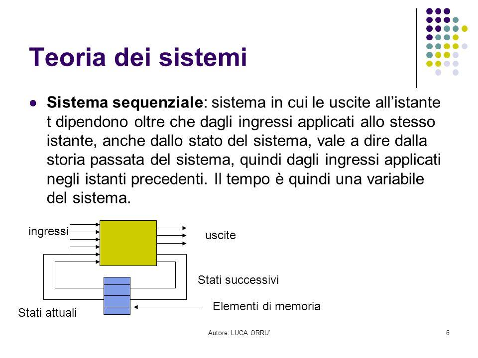 Autore: LUCA ORRU'6 Teoria dei sistemi Sistema sequenziale: sistema in cui le uscite all'istante t dipendono oltre che dagli ingressi applicati allo s