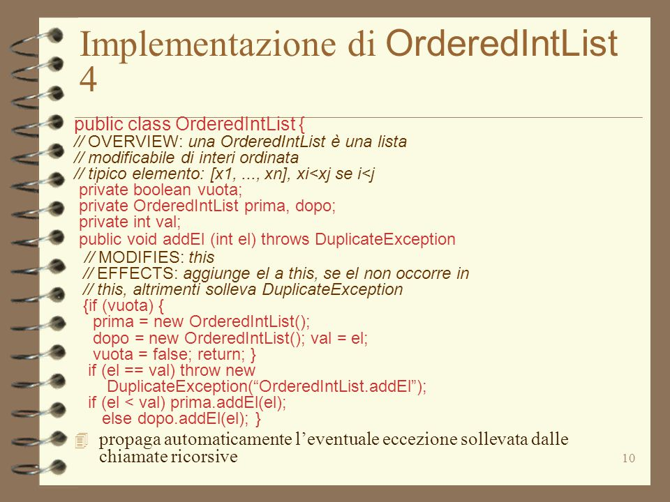 10 Implementazione di OrderedIntList 4 public class OrderedIntList { // OVERVIEW: una OrderedIntList è una lista // modificabile di interi ordinata // tipico elemento: [x1,..., xn], xi<xj se i<j private boolean vuota; private OrderedIntList prima, dopo; private int val; public void addEl (int el) throws DuplicateException // MODIFIES: this // EFFECTS: aggiunge el a this, se el non occorre in // this, altrimenti solleva DuplicateException {if (vuota) { prima = new OrderedIntList(); dopo = new OrderedIntList(); val = el; vuota = false; return; } if (el == val) throw new DuplicateException( OrderedIntList.addEl ); if (el < val) prima.addEl(el); else dopo.addEl(el); } 4 propaga automaticamente l'eventuale eccezione sollevata dalle chiamate ricorsive
