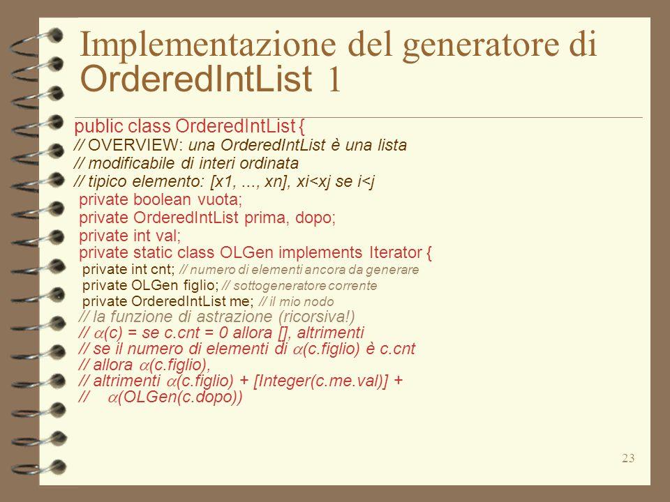 23 Implementazione del generatore di OrderedIntList 1 public class OrderedIntList { // OVERVIEW: una OrderedIntList è una lista // modificabile di int