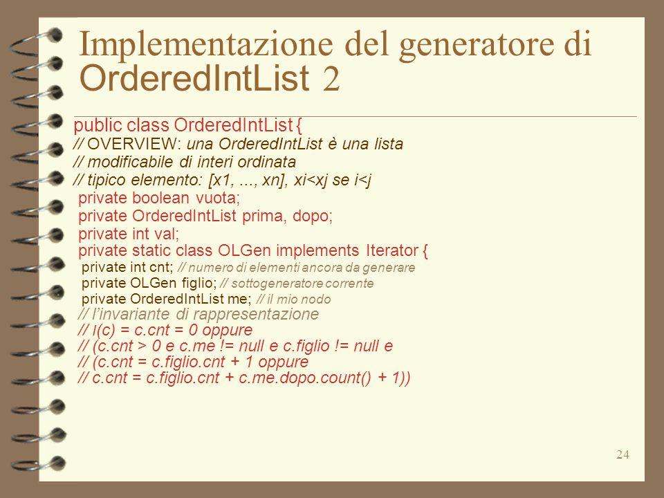 24 Implementazione del generatore di OrderedIntList 2 public class OrderedIntList { // OVERVIEW: una OrderedIntList è una lista // modificabile di int