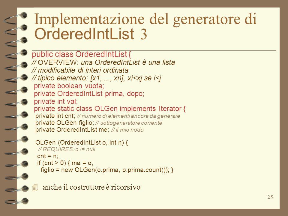 25 Implementazione del generatore di OrderedIntList 3 public class OrderedIntList { // OVERVIEW: una OrderedIntList è una lista // modificabile di int