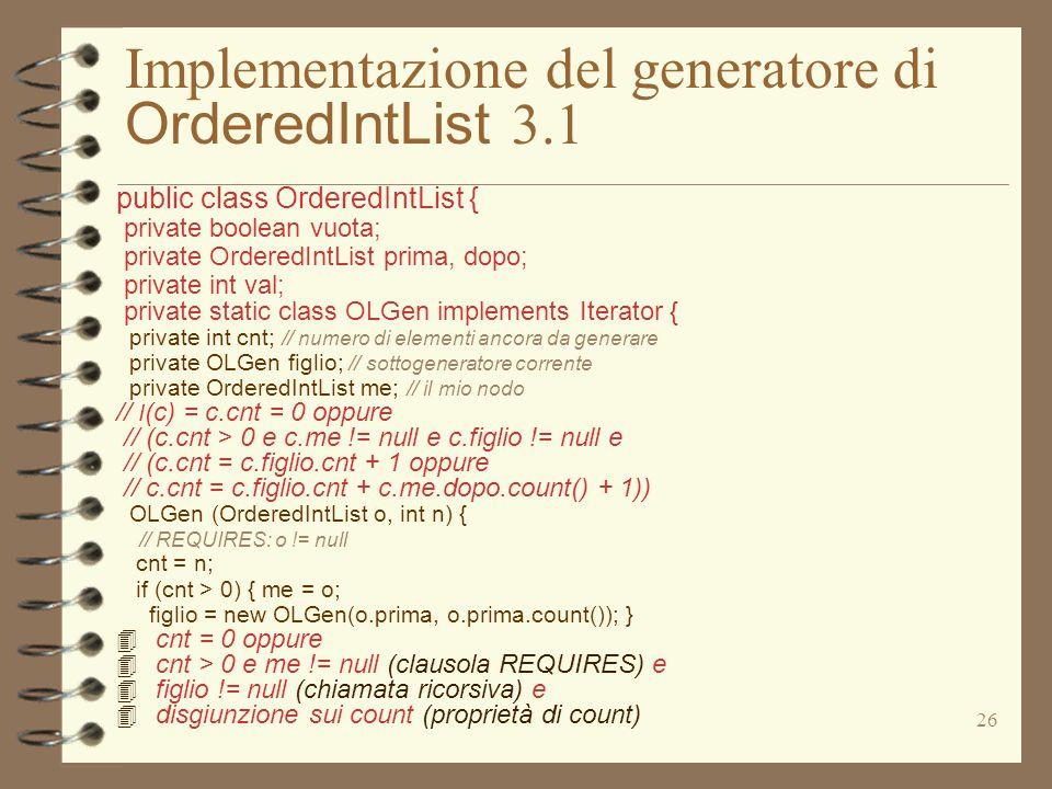 26 Implementazione del generatore di OrderedIntList 3.1 public class OrderedIntList { private boolean vuota; private OrderedIntList prima, dopo; priva