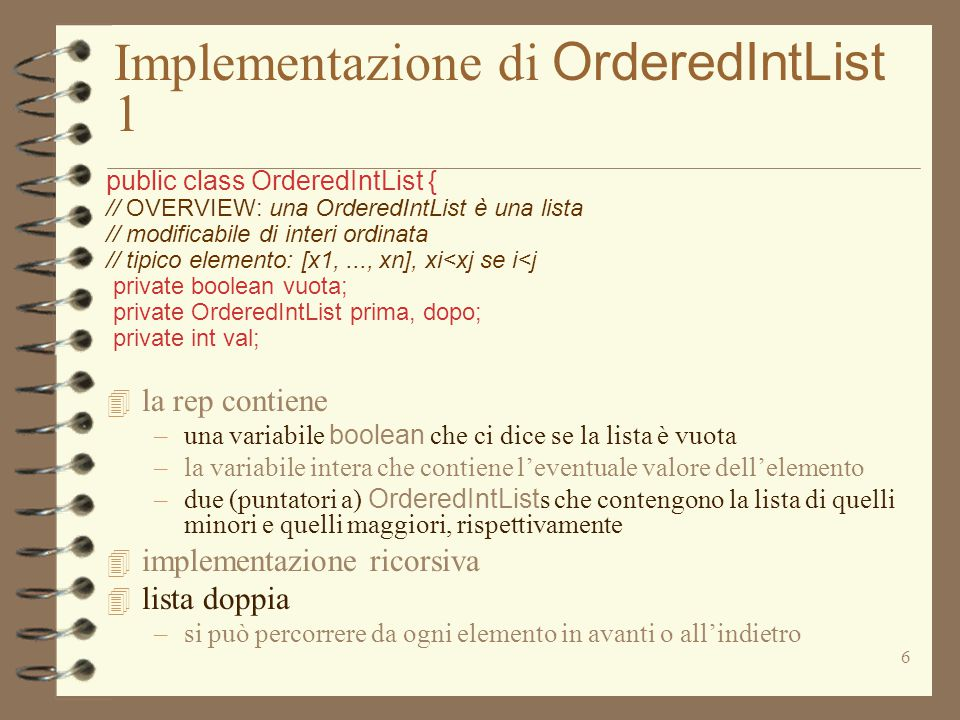 Implementazione di OrderedIntList 5 public class OrderedIntList { // OVERVIEW: una OrderedIntList è una lista // modificabile di interi ordinata // tipico elemento: [x1,..., xn], xi<xj se i<j private boolean vuota; private OrderedIntList prima, dopo; private int val; public void remEl (int el) throws NotFoundException // MODIFIES: this // EFFECTS: toglie el da this, se el occorre in // this, altrimenti solleva NotFoundException {if (vuota) throw new NotFoundException( OrderedIntList.remEl ); if (el == val) try { val = dopo.least(); dopo.remEl(val); } catch (EmptyException e) { vuota = prima.vuota; val = prima.val; dopo = prima.dopo; prima = prima.prima; return;} else if (el < val) prima.remEl(el); else dopo.remEl(el); }