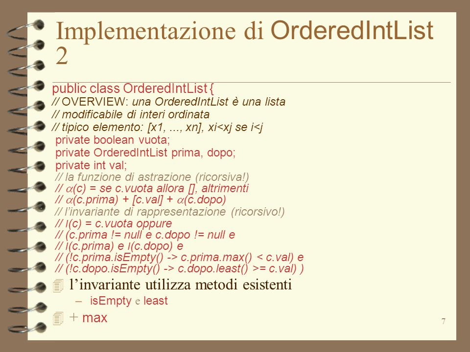 18 Implementazione di OrderedIntList 6 public class OrderedIntList { // OVERVIEW: una OrderedIntList è una lista // modificabile di interi ordinata // tipico elemento: [x1,..., xn], xi<xj se i<j private boolean vuota; private OrderedIntList prima, dopo; private int val; public boolean isIn (int el) // EFFECTS: se el appartiene a this ritorna // true, altrimenti false {if (vuota) return false; if (el == val) return true; if (el < val) return prima.isIn(el); else return dopo.isIn(el); } public boolean isEmpty () // EFFECTS: se this è vuoto ritorna true, altrimenti false {return vuota; }