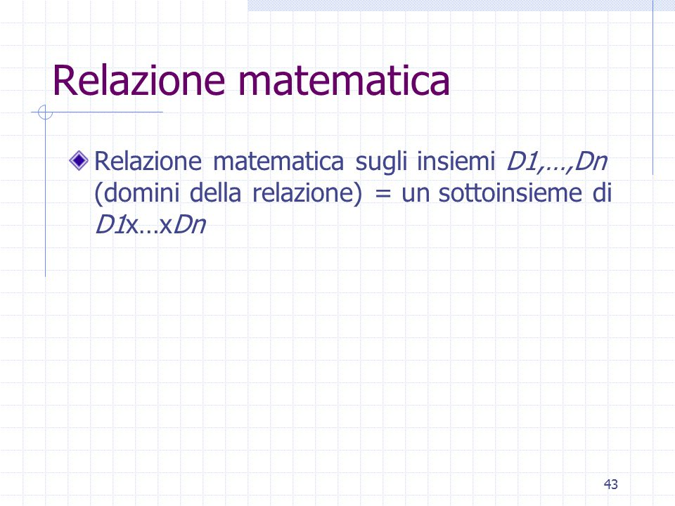 43 Relazione matematica Relazione matematica sugli insiemi D1,…,Dn (domini della relazione) = un sottoinsieme di D1x…xDn