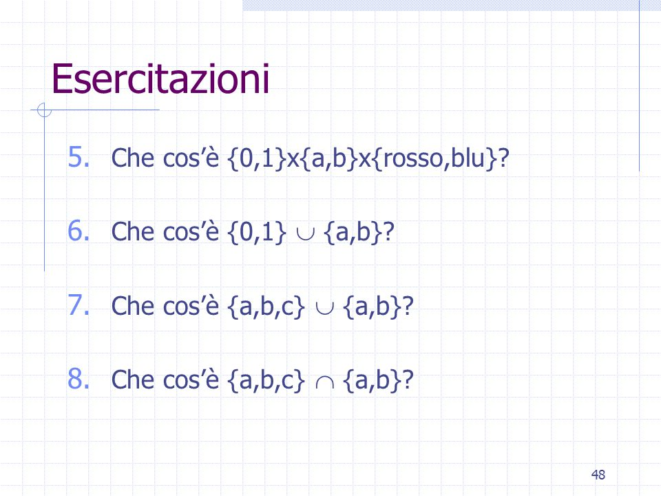 48 Esercitazioni 5. Che cos'è {0,1}x{a,b}x{rosso,blu}? 6. Che cos'è {0,1}  {a,b}? 7. Che cos'è {a,b,c}  {a,b}? 8. Che cos'è {a,b,c}  {a,b}?