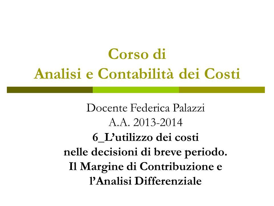 Corso di Analisi e Contabilità dei Costi Docente Federica Palazzi A.A. 2013-2014 6_L'utilizzo dei costi nelle decisioni di breve periodo. Il Margine d