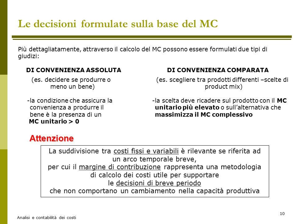 Analisi e contabilità dei costi 10 Le decisioni formulate sulla base del MC Più dettagliatamente, attraverso il calcolo del MC possono essere formulat