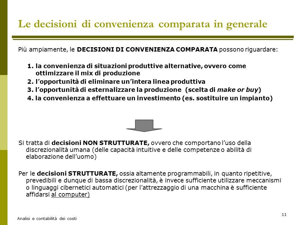 Analisi e contabilità dei costi 11 Le decisioni di convenienza comparata in generale Più ampiamente, le DECISIONI DI CONVENIENZA COMPARATA possono rig