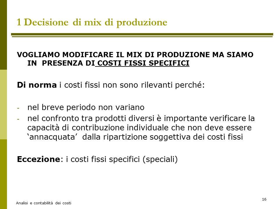 Analisi e contabilità dei costi 16 VOGLIAMO MODIFICARE IL MIX DI PRODUZIONE MA SIAMO IN PRESENZA DI COSTI FISSI SPECIFICI Di norma i costi fissi non s
