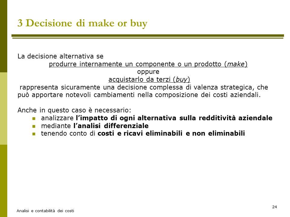 Analisi e contabilità dei costi 24 3 Decisione di make or buy La decisione alternativa se produrre internamente un componente o un prodotto (make) opp