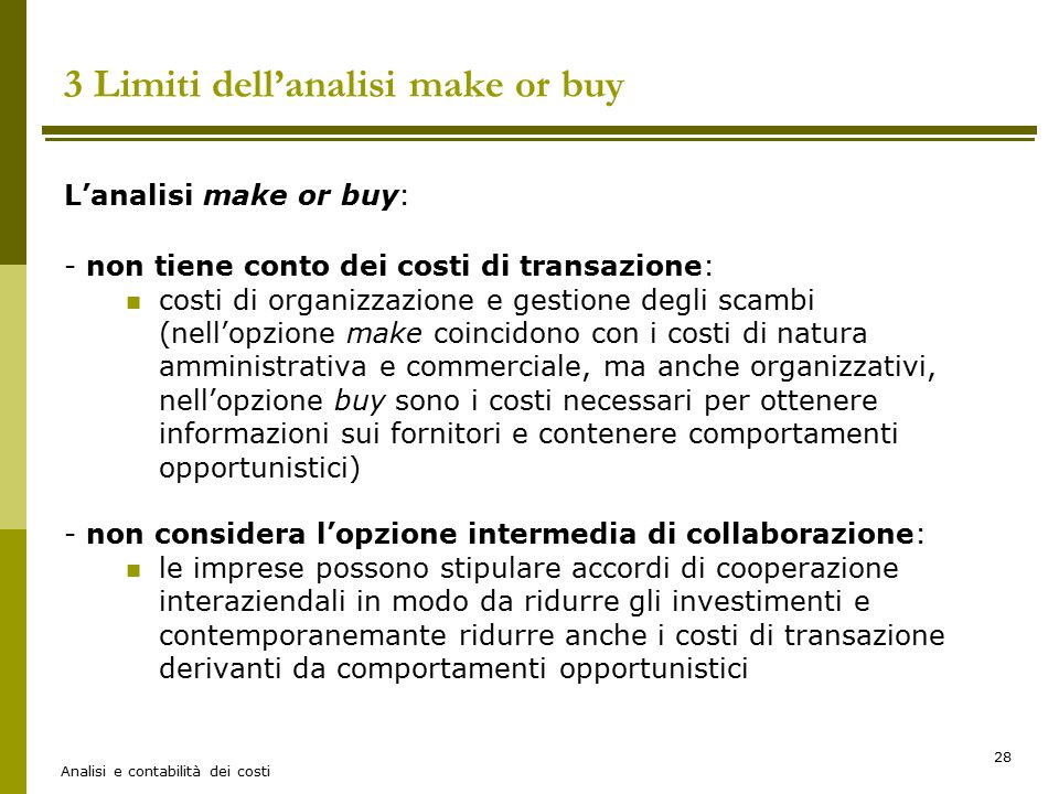 Analisi e contabilità dei costi 28 3 Limiti dell'analisi make or buy L'analisi make or buy: - non tiene conto dei costi di transazione: costi di organ