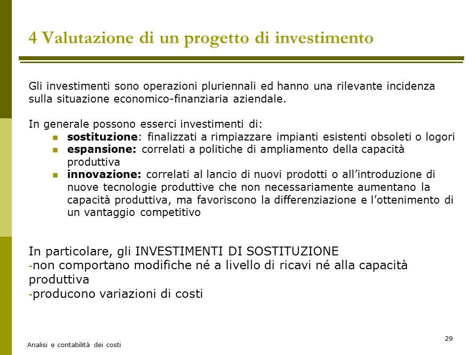 Analisi e contabilità dei costi 29 4 Valutazione di un progetto di investimento Gli investimenti sono operazioni pluriennali ed hanno una rilevante in