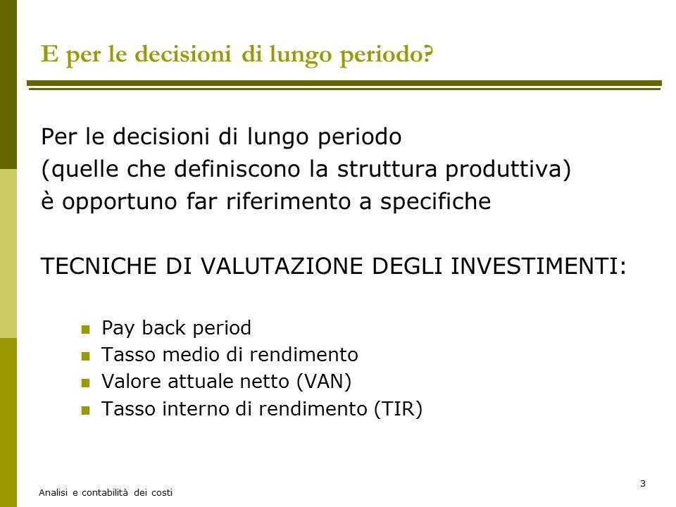 Analisi e contabilità dei costi 3 E per le decisioni di lungo periodo? Per le decisioni di lungo periodo (quelle che definiscono la struttura produtti