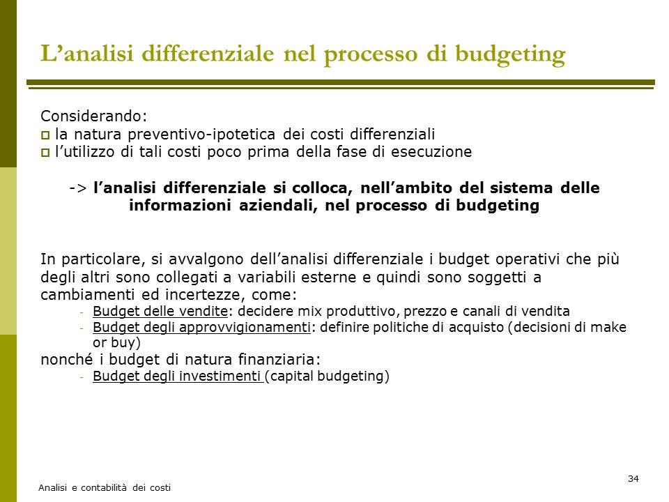 Analisi e contabilità dei costi 34 L'analisi differenziale nel processo di budgeting Considerando:  la natura preventivo-ipotetica dei costi differen