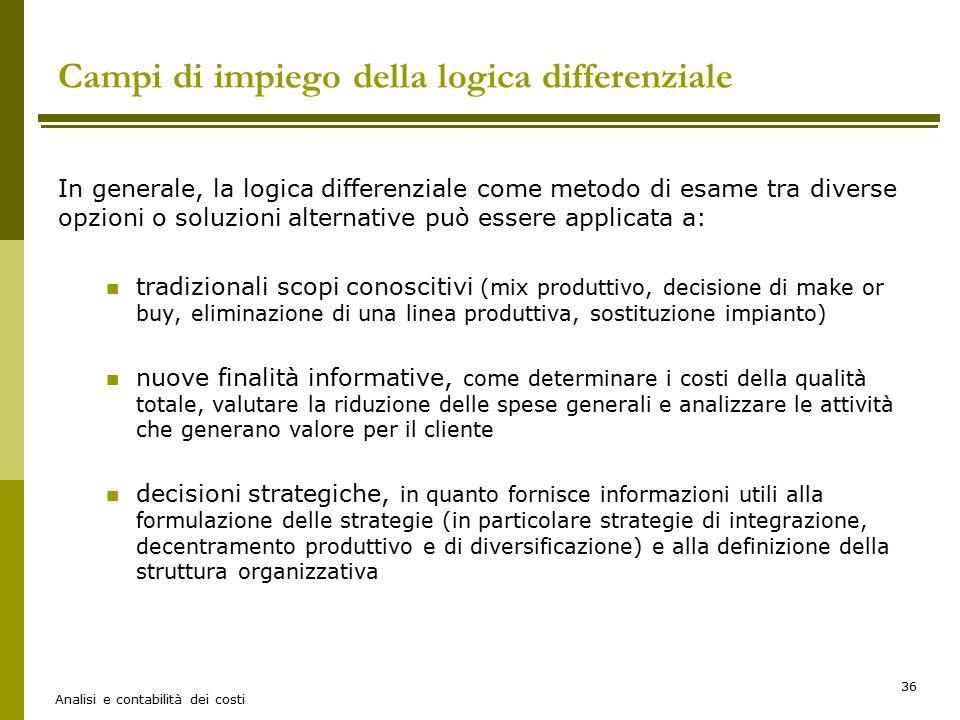 Analisi e contabilità dei costi 36 Campi di impiego della logica differenziale In generale, la logica differenziale come metodo di esame tra diverse o