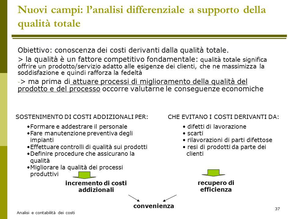 Analisi e contabilità dei costi 37 Nuovi campi: l'analisi differenziale a supporto della qualità totale Obiettivo: conoscenza dei costi derivanti dall