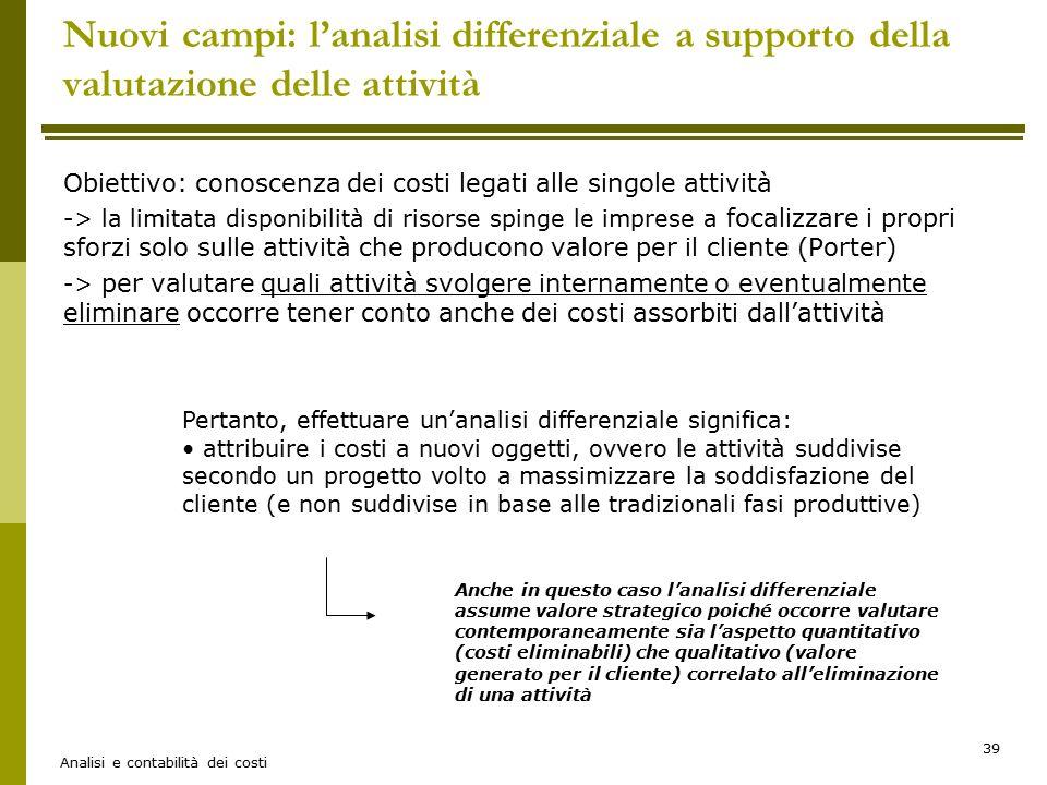 Analisi e contabilità dei costi 39 Nuovi campi: l'analisi differenziale a supporto della valutazione delle attività Obiettivo: conoscenza dei costi le