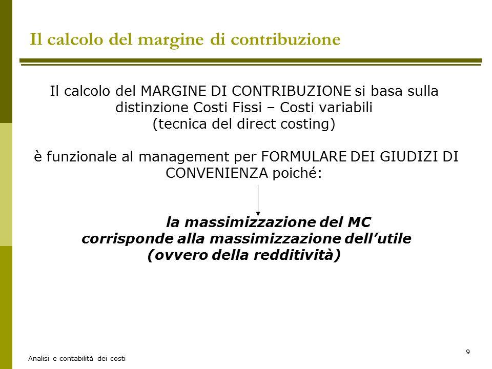 Analisi e contabilità dei costi 10 Le decisioni formulate sulla base del MC Più dettagliatamente, attraverso il calcolo del MC possono essere formulati due tipi di giudizi: DI CONVENIENZA ASSOLUTADI CONVENIENZA COMPARATA La suddivisione tra costi fissi e variabili è rilevante se riferita ad un arco temporale breve, per cui il margine di contribuzione rappresenta una metodologia di calcolo dei costi utile per supportare le decisioni di breve periodo che non comportano un cambiamento nella capacità produttiva Attenzione (es.