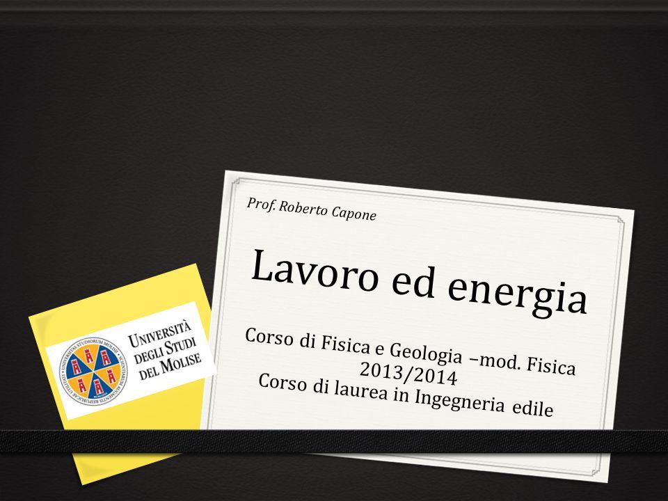 Lavoro ed energia Prof. Roberto Capone Corso di Fisica e Geologia –mod. Fisica 2013/2014 Corso di laurea in Ingegneria edile