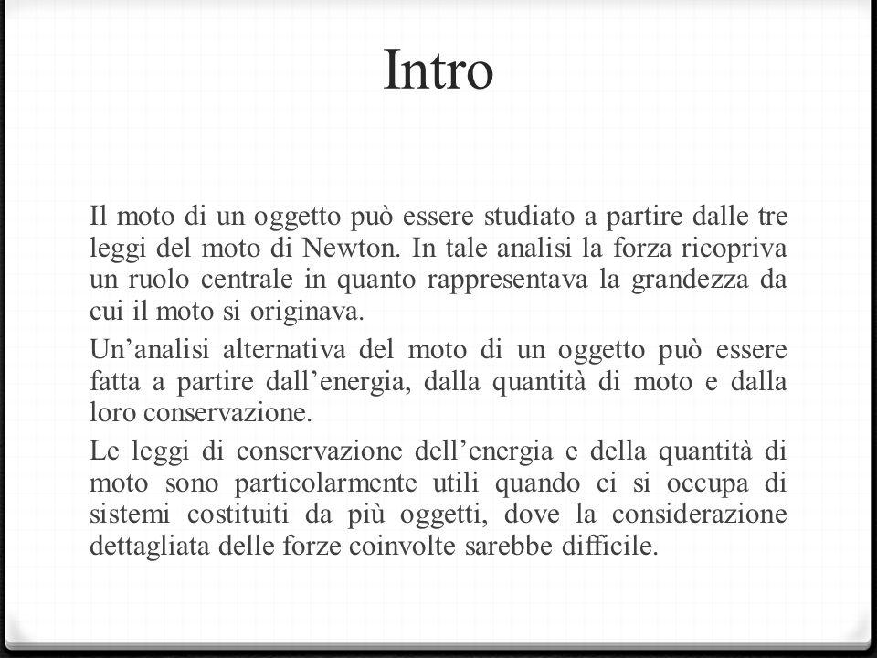 Intro Il moto di un oggetto può essere studiato a partire dalle tre leggi del moto di Newton. In tale analisi la forza ricopriva un ruolo centrale in