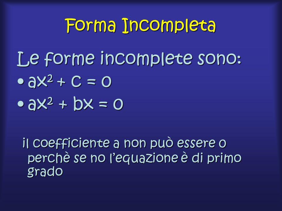 Forma Incompleta Le forme incomplete sono: ax 2 + c = 0ax 2 + c = 0 ax 2 + bx = 0ax 2 + bx = 0 il coefficiente a non può essere 0 perchè se no l'equazione è di primo grado il coefficiente a non può essere 0 perchè se no l'equazione è di primo grado