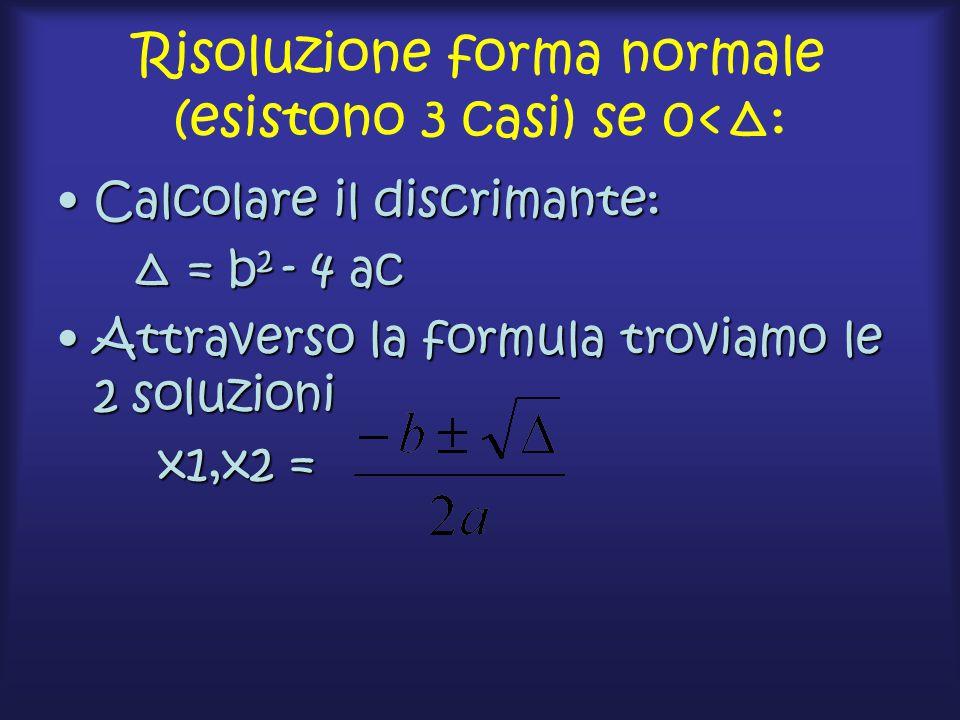 Risoluzione forma normale (esistono 3 casi) se 0<Δ: Calcolare il discrimante:Calcolare il discrimante: Δ = b 2 - 4 ac Δ = b 2 - 4 ac Attraverso la formula troviamo le 2 soluzioniAttraverso la formula troviamo le 2 soluzioni x1,x2 = x1,x2 =